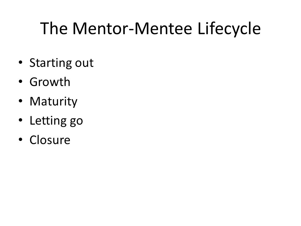 The Mentor-Mentee Lifecycle Starting out Growth Maturity Letting go Closure