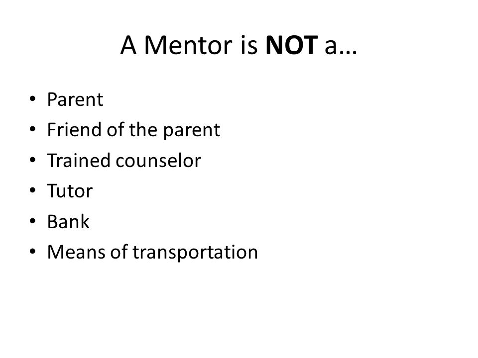 A Mentor is NOT a… Parent Friend of the parent Trained counselor Tutor Bank Means of transportation