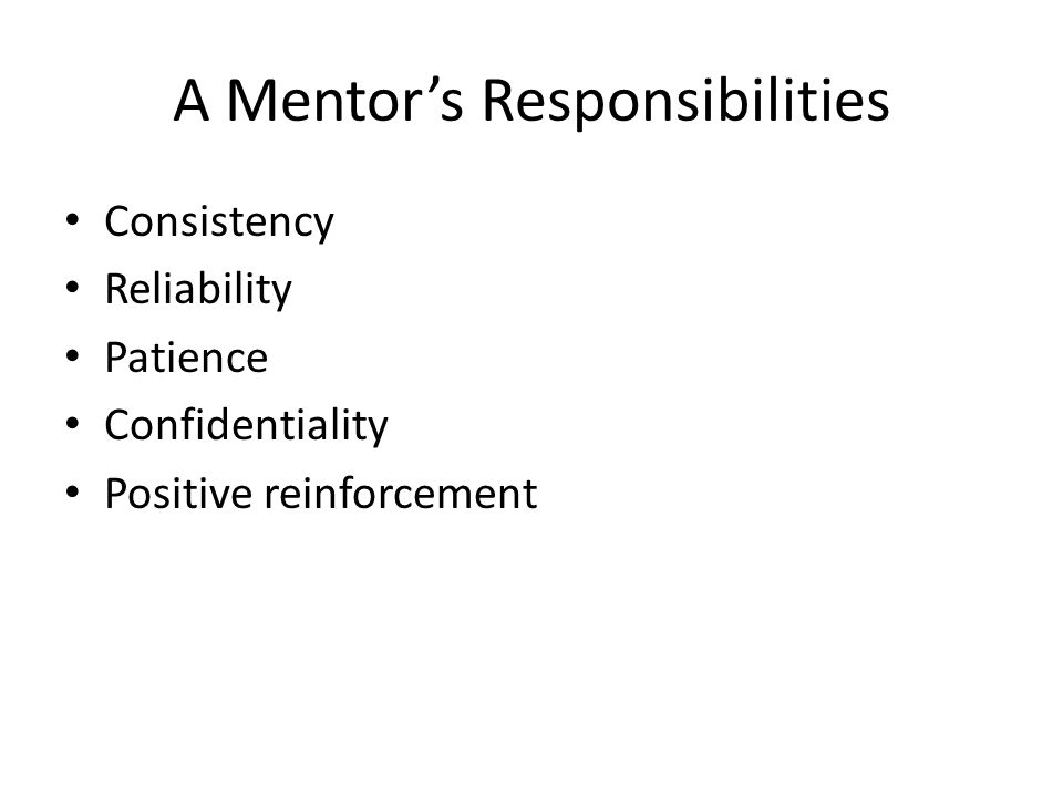 A Mentor's Responsibilities Consistency Reliability Patience Confidentiality Positive reinforcement