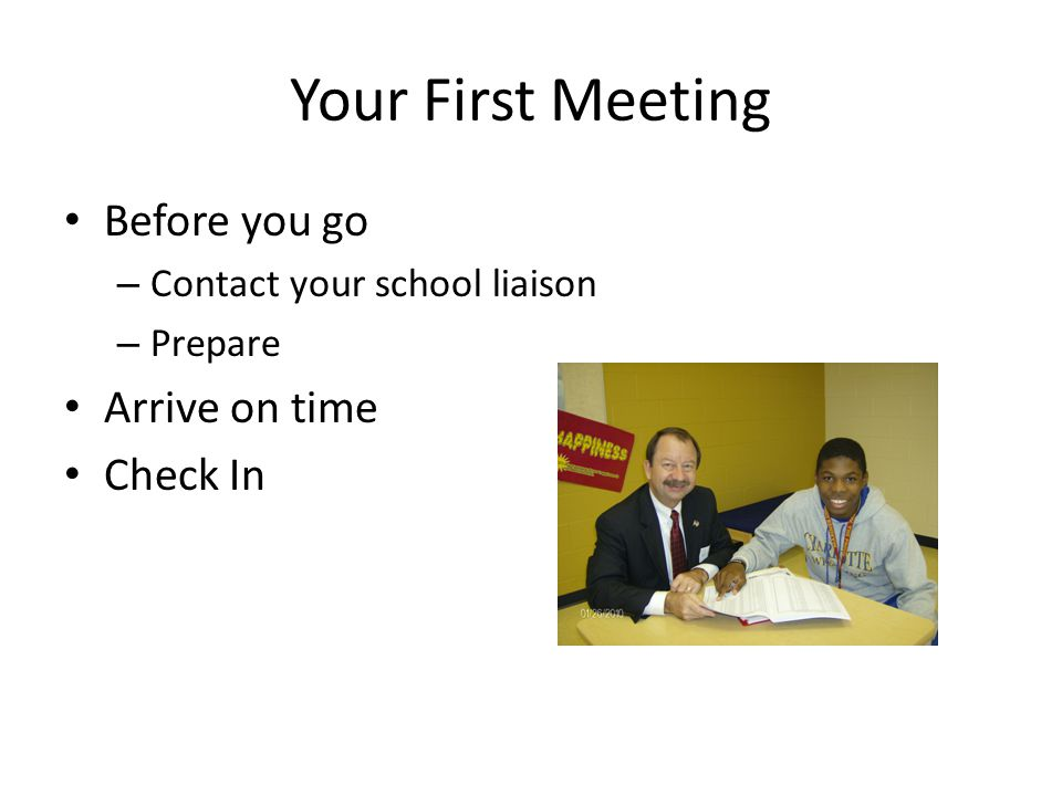 Your First Meeting Before you go – Contact your school liaison – Prepare Arrive on time Check In