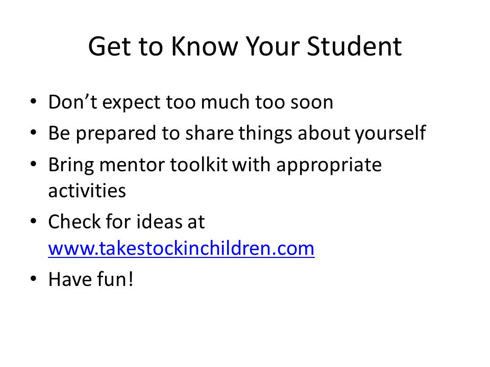Get to Know Your Student Don't expect too much too soon Be prepared to share things about yourself Bring mentor toolkit with appropriate activities Check for ideas at www.takestockinchildren.com www.takestockinchildren.com Have fun!