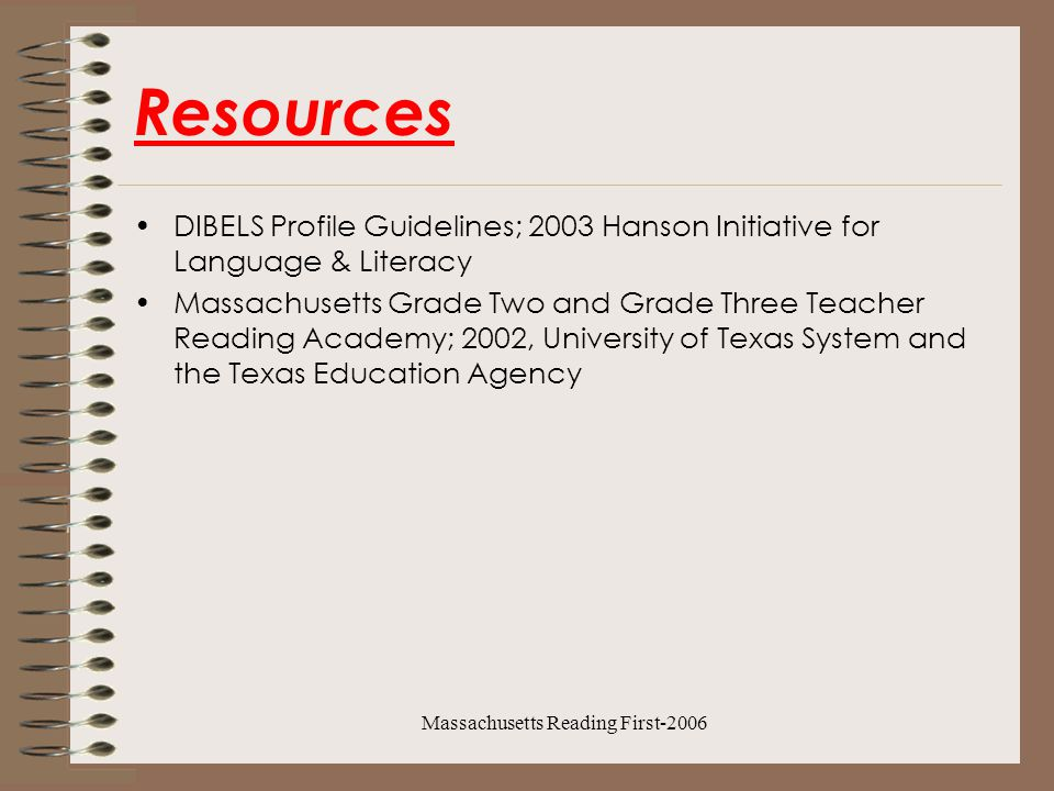 Massachusetts Reading First-2006 Resources DIBELS Profile Guidelines; 2003 Hanson Initiative for Language & Literacy Massachusetts Grade Two and Grade Three Teacher Reading Academy; 2002, University of Texas System and the Texas Education Agency