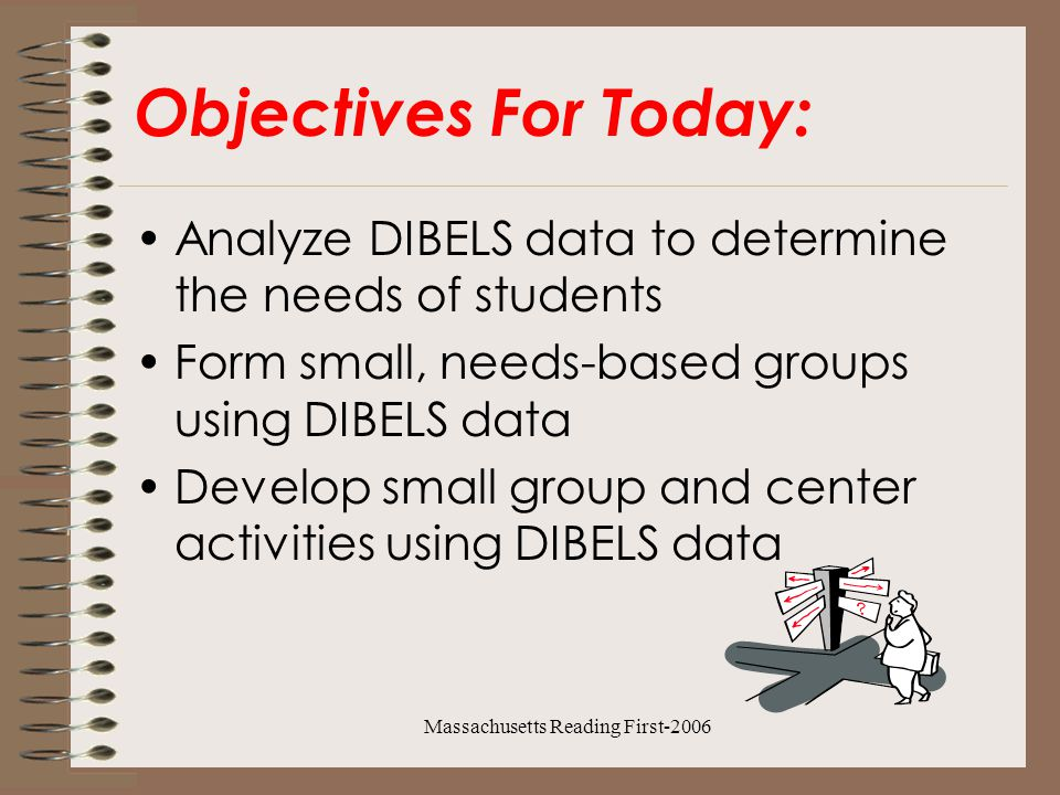 Massachusetts Reading First-2006 Objectives For Today: Analyze DIBELS data to determine the needs of students Form small, needs-based groups using DIBELS data Develop small group and center activities using DIBELS data