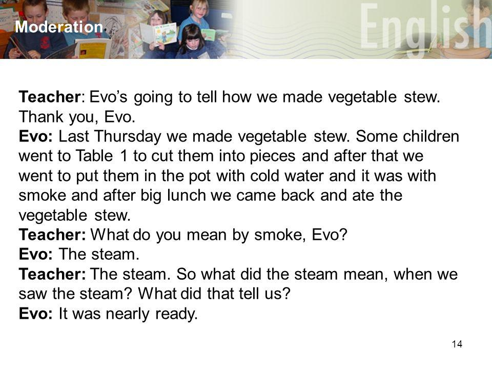 14 Moderation Teacher: Evo's going to tell how we made vegetable stew. Thank you, Evo. Evo: Last Thursday we made vegetable stew. Some children went t