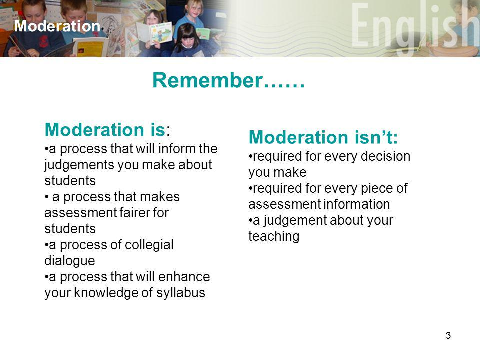 3 Moderation Remember…… Moderation is: a process that will inform the judgements you make about students a process that makes assessment fairer for students a process of collegial dialogue a process that will enhance your knowledge of syllabus Moderation isn't: required for every decision you make required for every piece of assessment information a judgement about your teaching