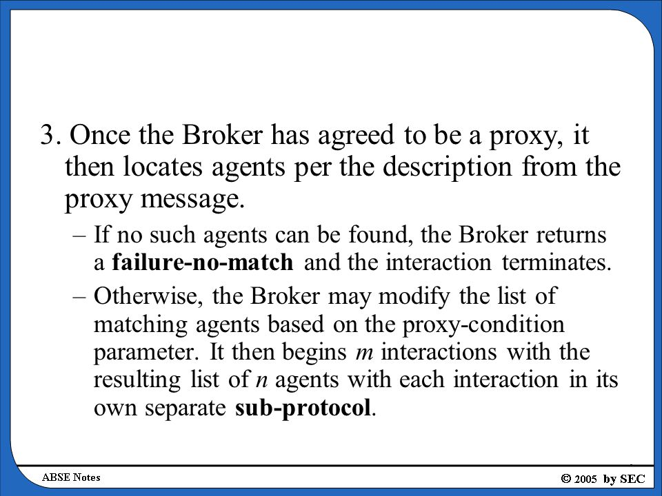 3. Once the Broker has agreed to be a proxy, it then locates agents per the description from the proxy message. –If no such agents can be found, the B