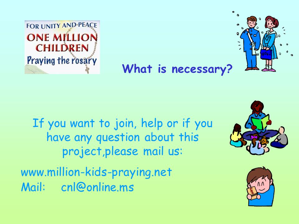 If you want to join, help or if you have any question about this project,please mail us: www.million-kids-praying.net Mail: cnl@online.ms What is necessary
