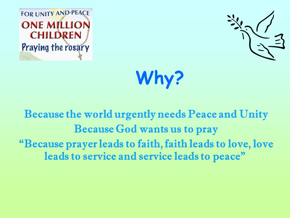 "Why? Because the world urgently needs Peace and Unity Because God wants us to pray ""Because prayer leads to faith, faith leads to love, love leads to"