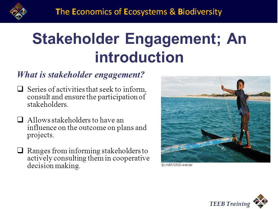 TEEB Training Stakeholder Engagement; An introduction What is stakeholder engagement.
