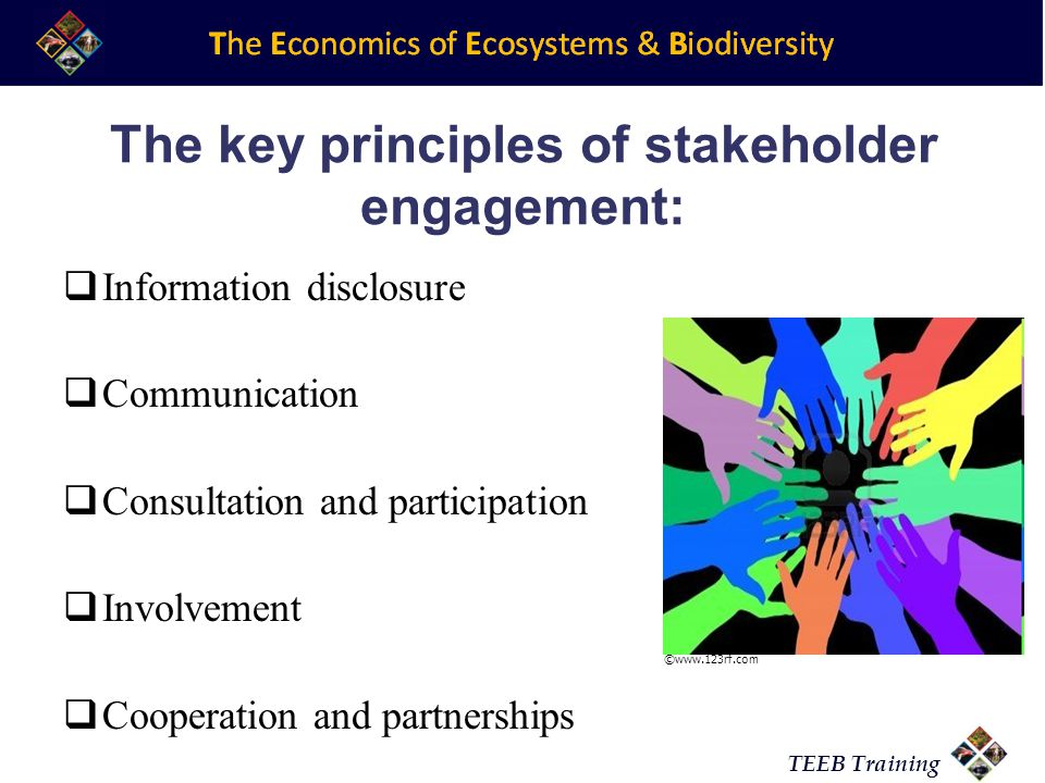 TEEB Training The key principles of stakeholder engagement:  Information disclosure  Communication  Consultation and participation  Involvement  Cooperation and partnerships ©www.123rf.com