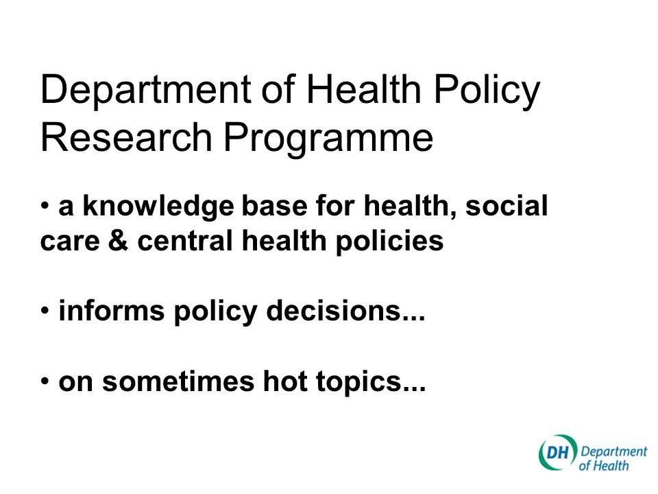 Department of Health Policy Research Programme a knowledge base for health, social care & central health policies informs policy decisions...
