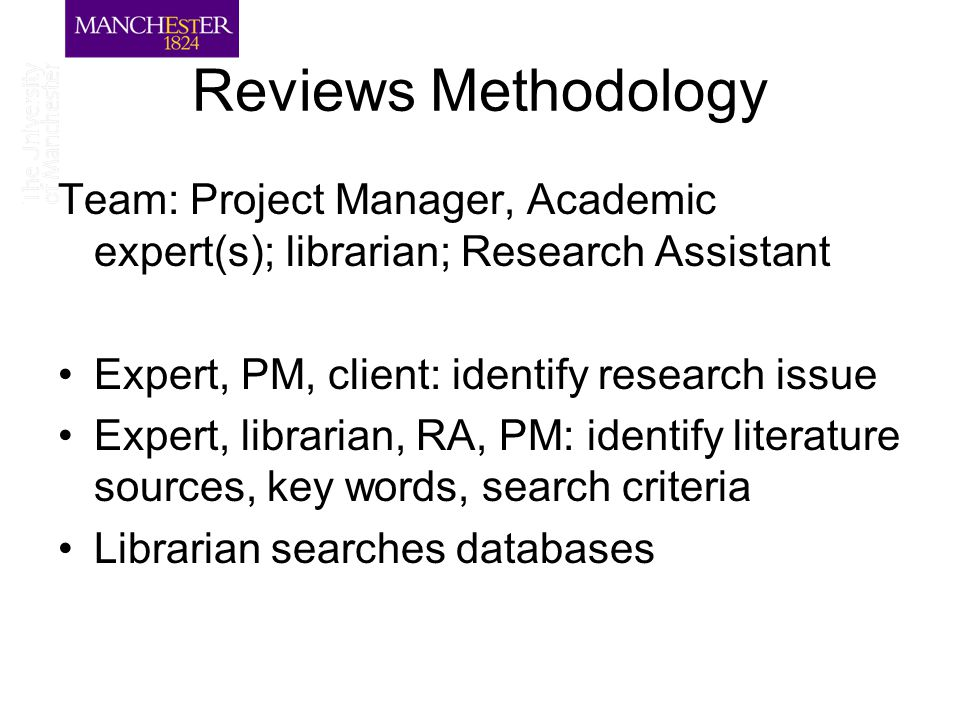 Reviews Methodology Team: Project Manager, Academic expert(s); librarian; Research Assistant Expert, PM, client: identify research issue Expert, librarian, RA, PM: identify literature sources, key words, search criteria Librarian searches databases