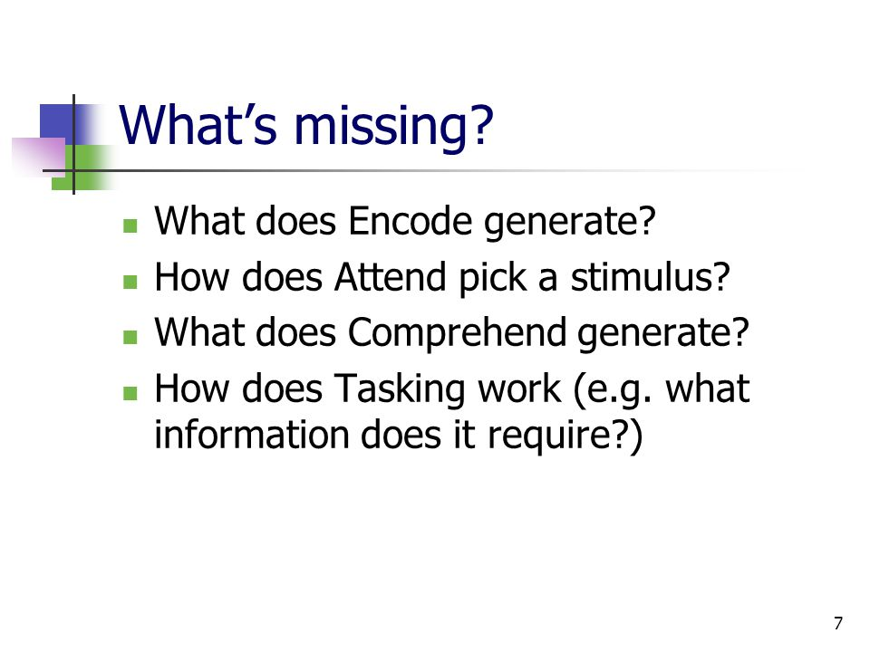 7 What's missing. What does Encode generate. How does Attend pick a stimulus.