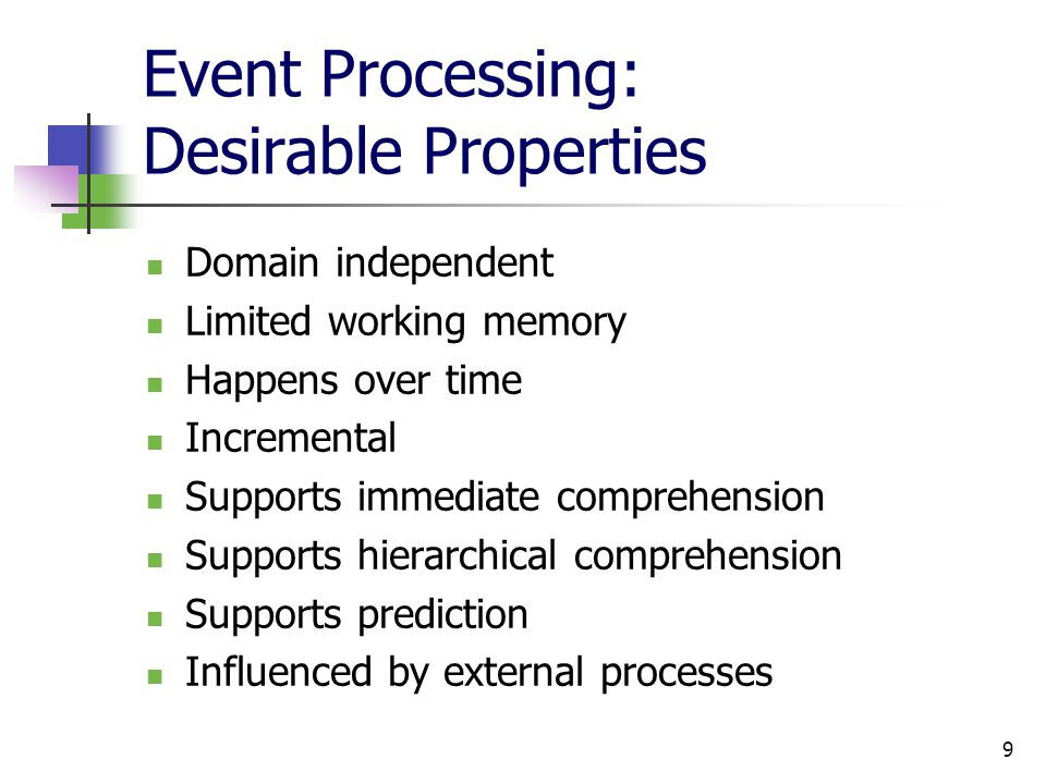 9 Event Processing: Desirable Properties Domain independent Limited working memory Happens over time Incremental Supports immediate comprehension Supports hierarchical comprehension Supports prediction Influenced by external processes