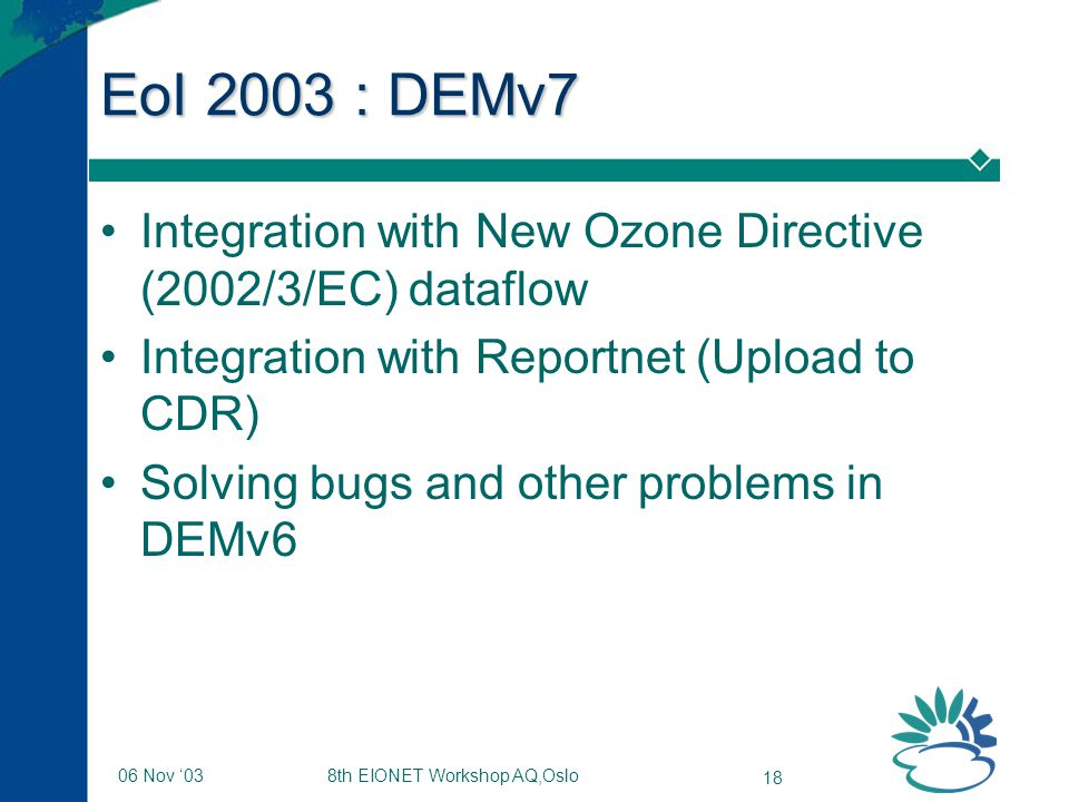 8th EIONET Workshop AQ,Oslo 18 06 Nov '03 EoI 2003 : DEMv7 Integration with New Ozone Directive (2002/3/EC) dataflow Integration with Reportnet (Upload to CDR) Solving bugs and other problems in DEMv6