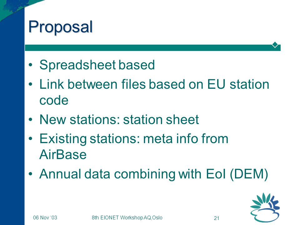 8th EIONET Workshop AQ,Oslo 21 06 Nov '03 Proposal Spreadsheet based Link between files based on EU station code New stations: station sheet Existing stations: meta info from AirBase Annual data combining with EoI (DEM)
