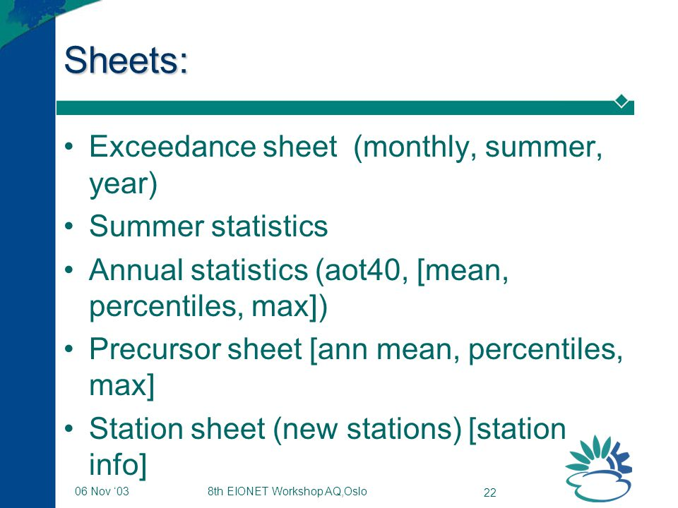 8th EIONET Workshop AQ,Oslo 22 06 Nov '03 Sheets: Exceedance sheet (monthly, summer, year) Summer statistics Annual statistics (aot40, [mean, percentiles, max]) Precursor sheet [ann mean, percentiles, max] Station sheet (new stations) [station info]
