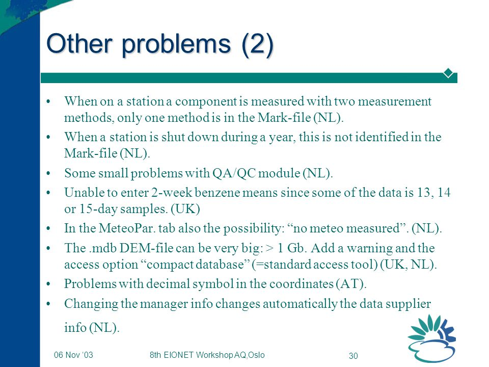 8th EIONET Workshop AQ,Oslo 30 06 Nov '03 Other problems (2) When on a station a component is measured with two measurement methods, only one method is in the Mark-file (NL).