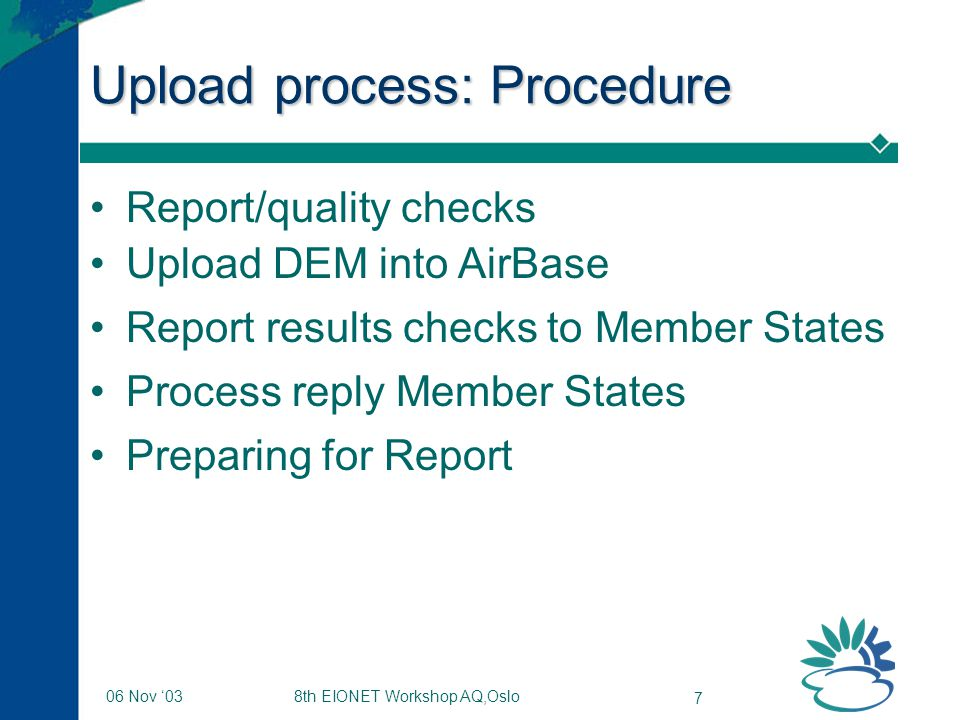 8th EIONET Workshop AQ,Oslo 7 06 Nov '03 Upload process: Procedure Report/quality checks Upload DEM into AirBase Report results checks to Member State