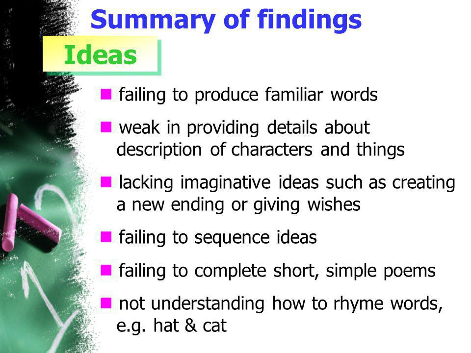 Summary of findings failing to produce familiar words weak in providing details about description of characters and things lacking imaginative ideas such as creating a new ending or giving wishes failing to sequence ideas failing to complete short, simple poems not understanding how to rhyme words, e.g.