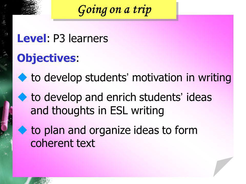Level: P3 learners Objectives:  to develop students ' motivation in writing  to develop and enrich students ' ideas and thoughts in ESL writing  to