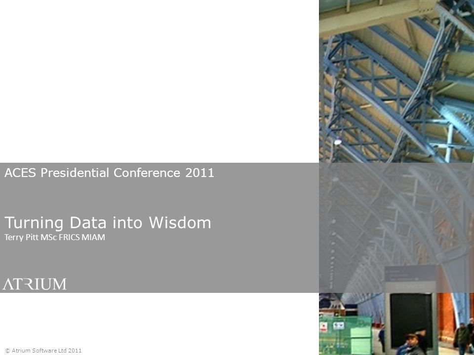 ACES Presidential Conference 2011 Turning Data into Wisdom Terry Pitt MSc FRICS MIAM © Atrium Software Ltd 2011