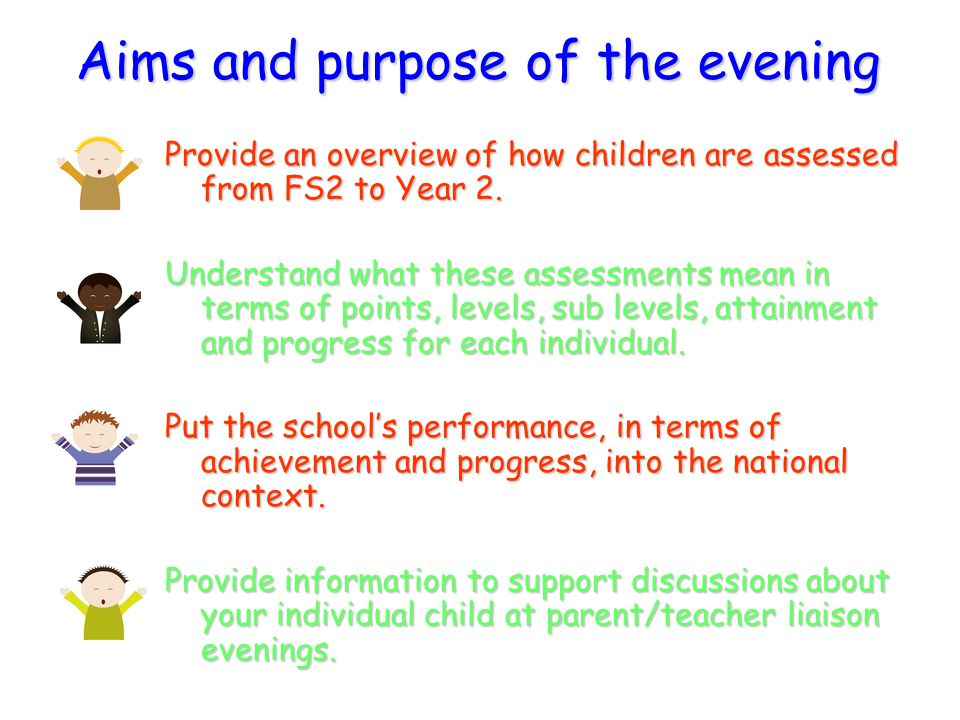 Aims and purpose of the evening Provide an overview of how children are assessed from FS2 to Year 2. Understand what these assessments mean in terms o