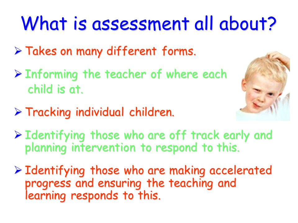 What is assessment all about?  Takes on many different forms.  Informing the teacher of where each child is at. child is at.  Tracking individual c