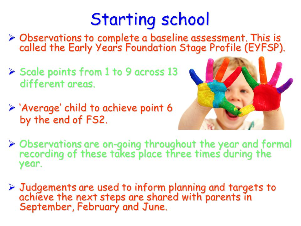Starting school  Observations to complete a baseline assessment. This is called the Early Years Foundation Stage Profile (EYFSP).  Scale points from
