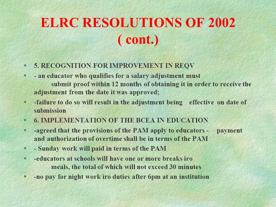 ELRC RESOLUTIONS OF 2002 ( cont.) §annual cycle commencing 1 April §- develop a workplan §- agree on the capabilities §-provide on-going review and feedback §-quarterly reviews must be had §- annual performance appraisal §- personal development planning §- upward feedback §4.