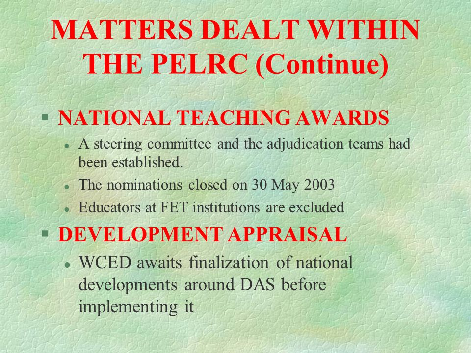 MATTERS DEALT WITHIN THE PELRC §EMPLOYMENT EQUITY l EE Plan has been consulted and finalised and is applicable since October 2002 l Presently only applicable to H/O and EMDC personnel l Currently in process of drafting a plan for institutions §SKILLS DEVELOPEMET PLAN l Work Place Skills Plan finalised l An amount of R 8 137 000 had been allocated to WSP 80% was divided among the EMDC TC's 11% was divided between the Head Office and FET TC's