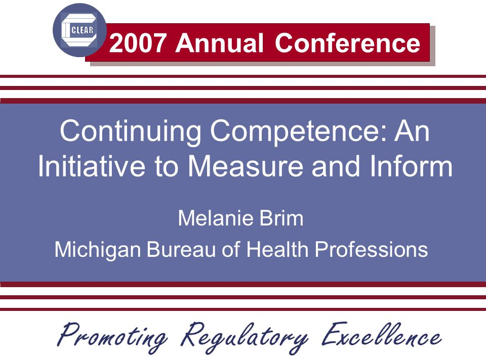 2007 Annual Conference Continuing Competence: An Initiative to Measure and Inform Melanie Brim Michigan Bureau of Health Professions