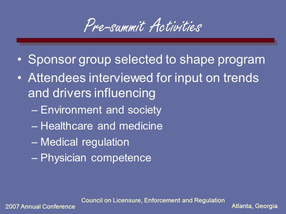 Atlanta, Georgia 2007 Annual Conference Council on Licensure, Enforcement and Regulation Pre-summit Activities Sponsor group selected to shape program Attendees interviewed for input on trends and drivers influencing –Environment and society –Healthcare and medicine –Medical regulation –Physician competence