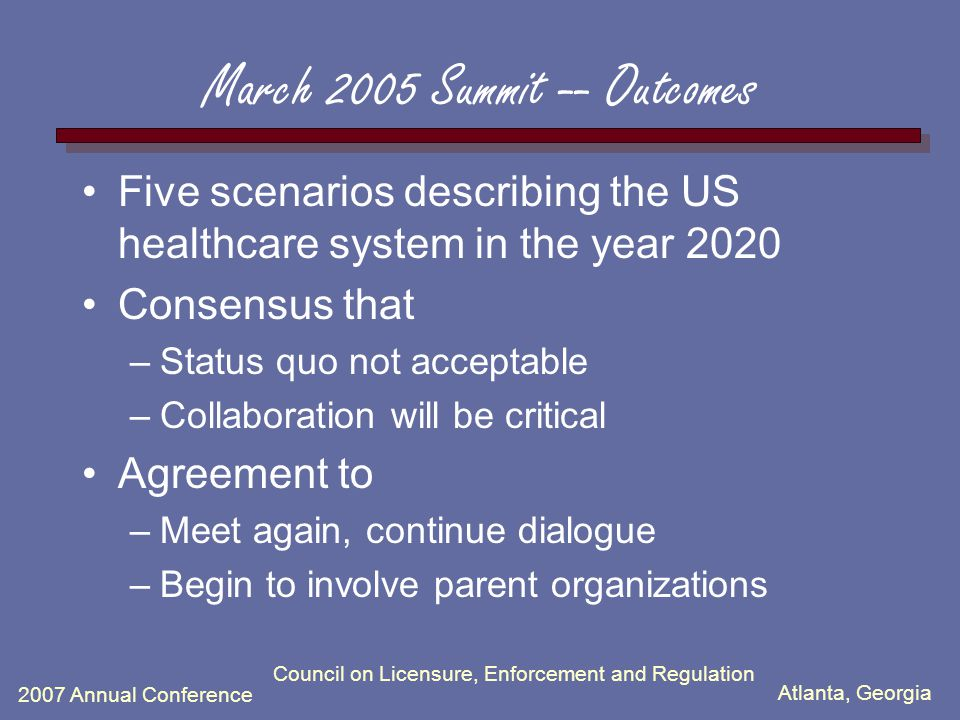 Atlanta, Georgia 2007 Annual Conference Council on Licensure, Enforcement and Regulation March 2005 Summit -- Outcomes Five scenarios describing the US healthcare system in the year 2020 Consensus that –Status quo not acceptable –Collaboration will be critical Agreement to –Meet again, continue dialogue –Begin to involve parent organizations