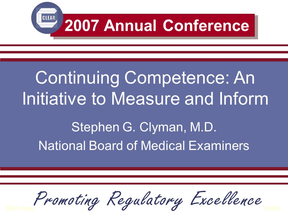 Atlanta, Georgia 2007 Annual Conference Council on Licensure, Enforcement and Regulation 2007 Annual Conference Continuing Competence: An Initiative to Measure and Inform Stephen G.