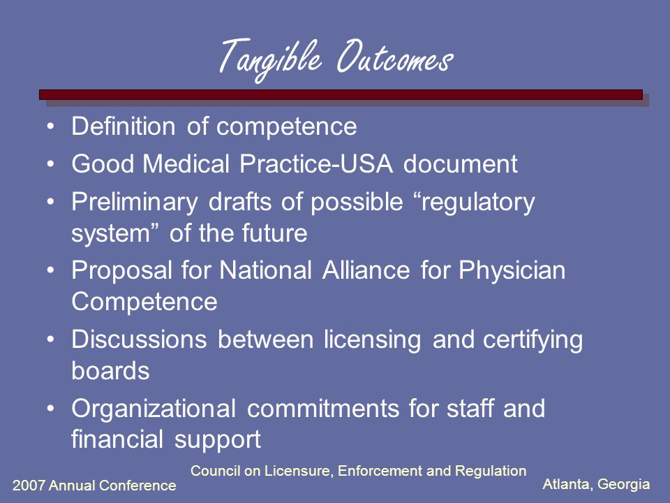 Atlanta, Georgia 2007 Annual Conference Council on Licensure, Enforcement and Regulation Tangible Outcomes Definition of competence Good Medical Practice-USA document Preliminary drafts of possible regulatory system of the future Proposal for National Alliance for Physician Competence Discussions between licensing and certifying boards Organizational commitments for staff and financial support