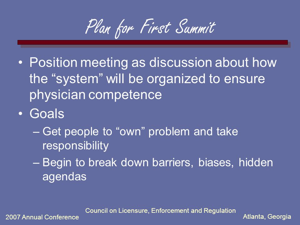 Atlanta, Georgia 2007 Annual Conference Council on Licensure, Enforcement and Regulation Plan for First Summit Position meeting as discussion about how the system will be organized to ensure physician competence Goals –Get people to own problem and take responsibility –Begin to break down barriers, biases, hidden agendas