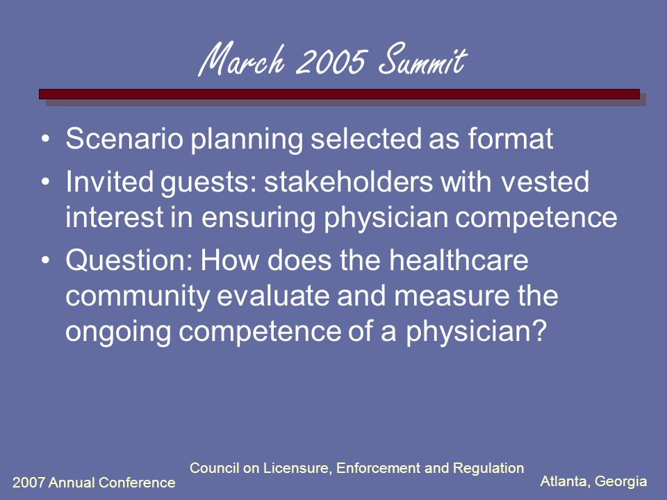 Atlanta, Georgia 2007 Annual Conference Council on Licensure, Enforcement and Regulation March 2005 Summit Scenario planning selected as format Invited guests: stakeholders with vested interest in ensuring physician competence Question: How does the healthcare community evaluate and measure the ongoing competence of a physician?