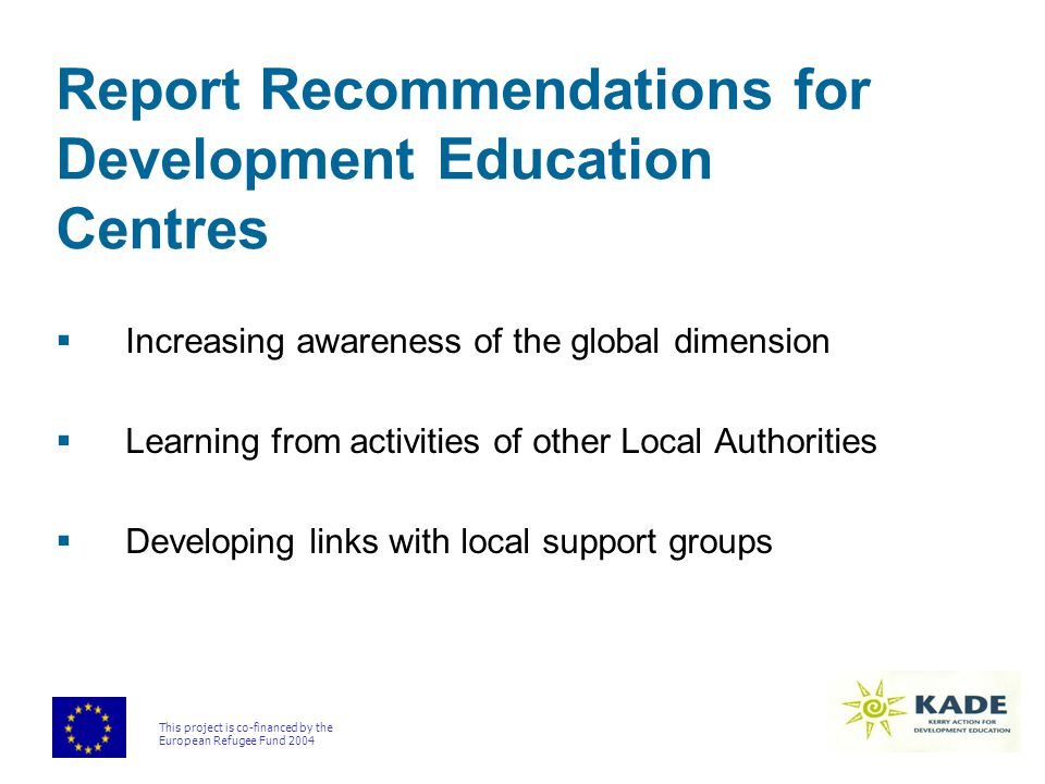 This project is co-financed by the European Refugee Fund 2004 Report Recommendations for Development Education Centres  Increasing awareness of the global dimension  Learning from activities of other Local Authorities  Developing links with local support groups