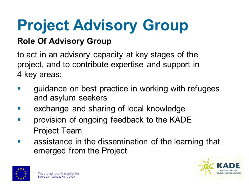 This project is co-financed by the European Refugee Fund 2004 Project Advisory Group Role Of Advisory Group to act in an advisory capacity at key stages of the project, and to contribute expertise and support in 4 key areas:  guidance on best practice in working with refugees and asylum seekers  exchange and sharing of local knowledge  provision of ongoing feedback to the KADE Project Team  assistance in the dissemination of the learning that emerged from the Project