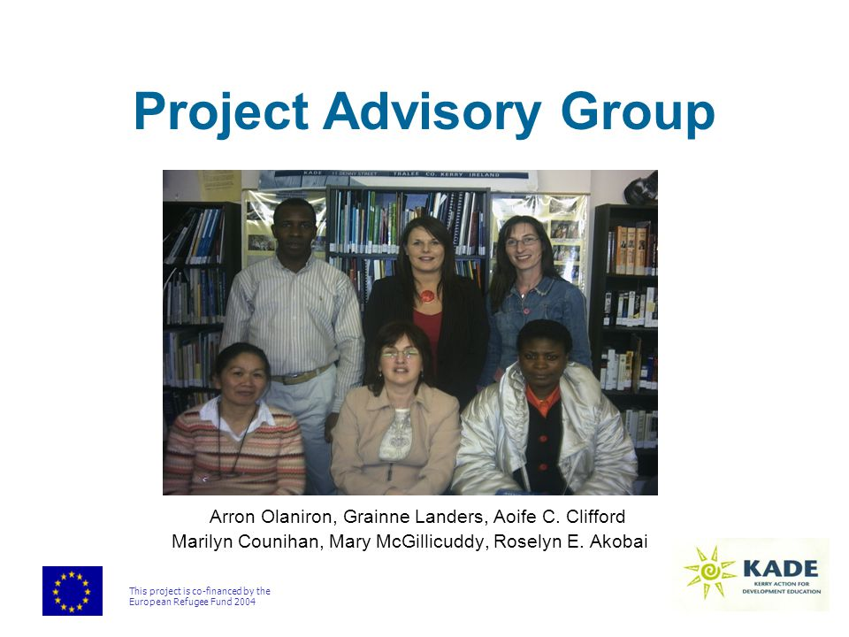 This project is co-financed by the European Refugee Fund 2004 Project Advisory Group Arron Olaniron, Grainne Landers, Aoife C. Clifford Marilyn Counih