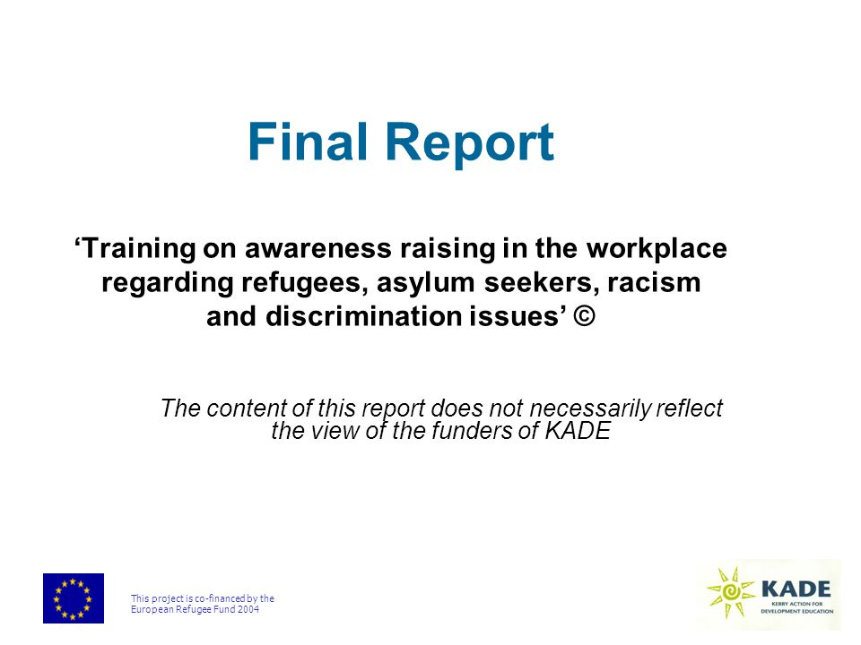 This project is co-financed by the European Refugee Fund 2004 Final Report 'Training on awareness raising in the workplace regarding refugees, asylum seekers, racism and discrimination issues' © The content of this report does not necessarily reflect the view of the funders of KADE