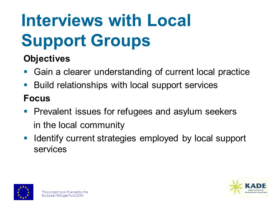 This project is co-financed by the European Refugee Fund 2004 Interviews with Local Support Groups Objectives  Gain a clearer understanding of current local practice  Build relationships with local support services Focus  Prevalent issues for refugees and asylum seekers in the local community  Identify current strategies employed by local support services