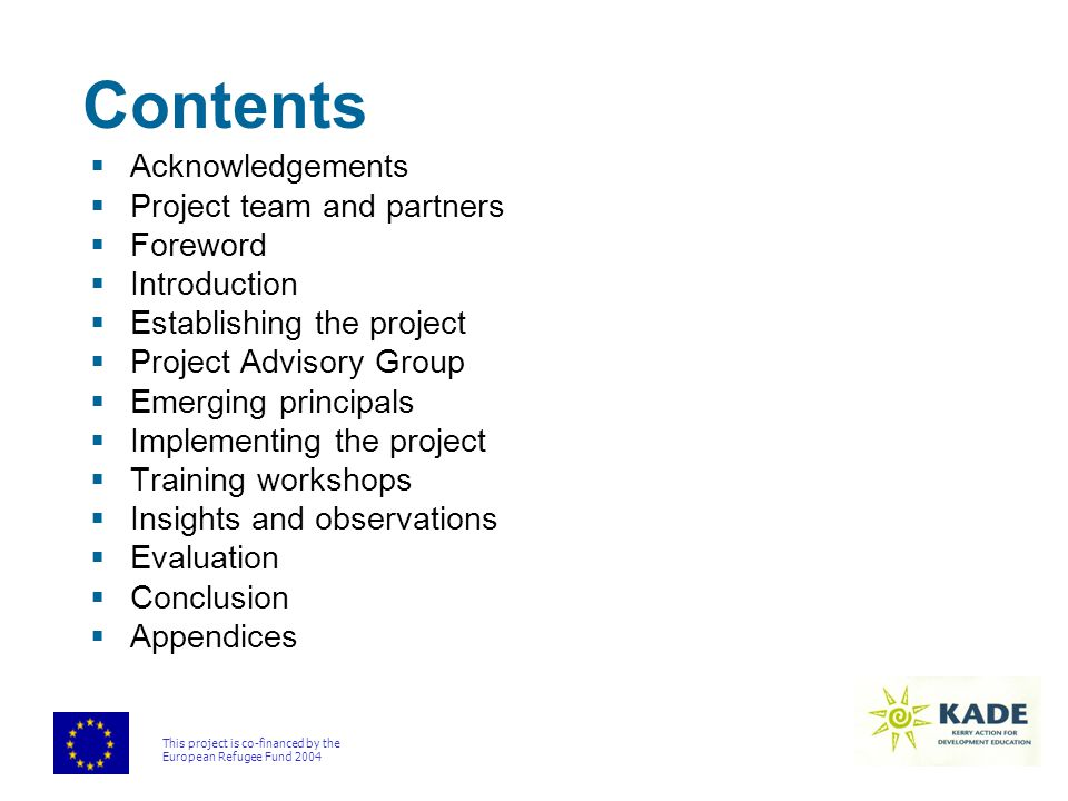 This project is co-financed by the European Refugee Fund 2004 Contents  Acknowledgements  Project team and partners  Foreword  Introduction  Establishing the project  Project Advisory Group  Emerging principals  Implementing the project  Training workshops  Insights and observations  Evaluation  Conclusion  Appendices