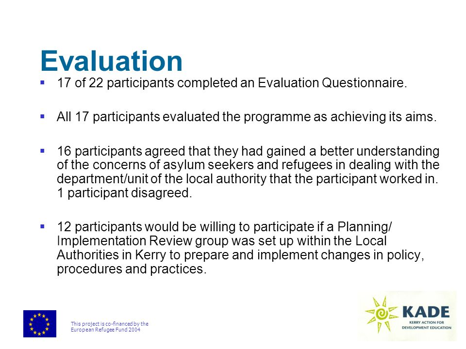 This project is co-financed by the European Refugee Fund 2004 Evaluation  17 of 22 participants completed an Evaluation Questionnaire.