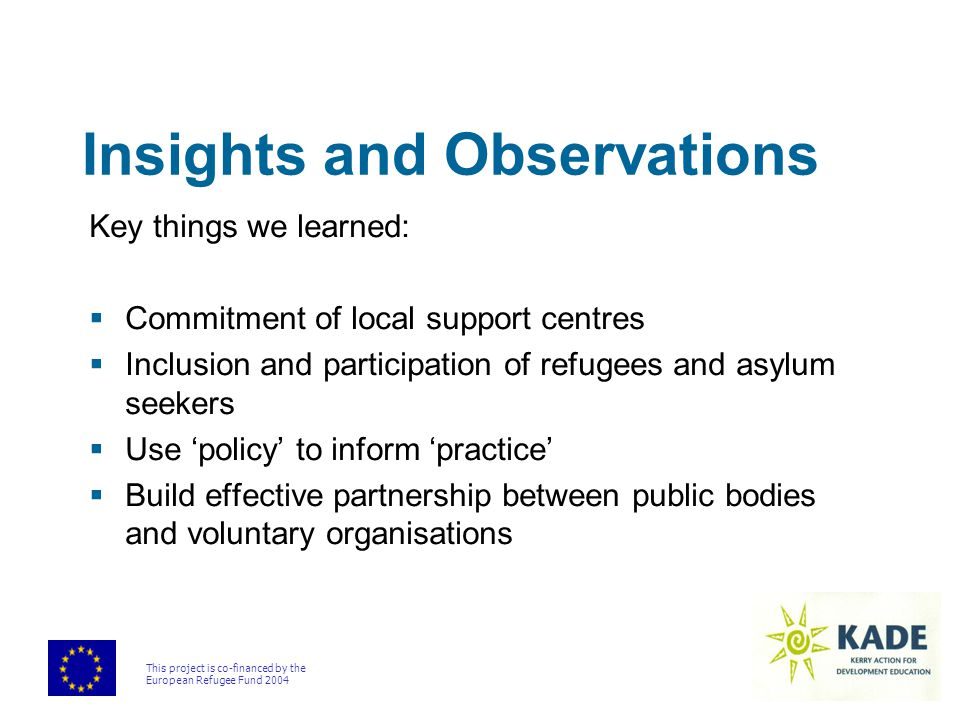 This project is co-financed by the European Refugee Fund 2004 Insights and Observations Key things we learned:  Commitment of local support centres  Inclusion and participation of refugees and asylum seekers  Use 'policy' to inform 'practice'  Build effective partnership between public bodies and voluntary organisations