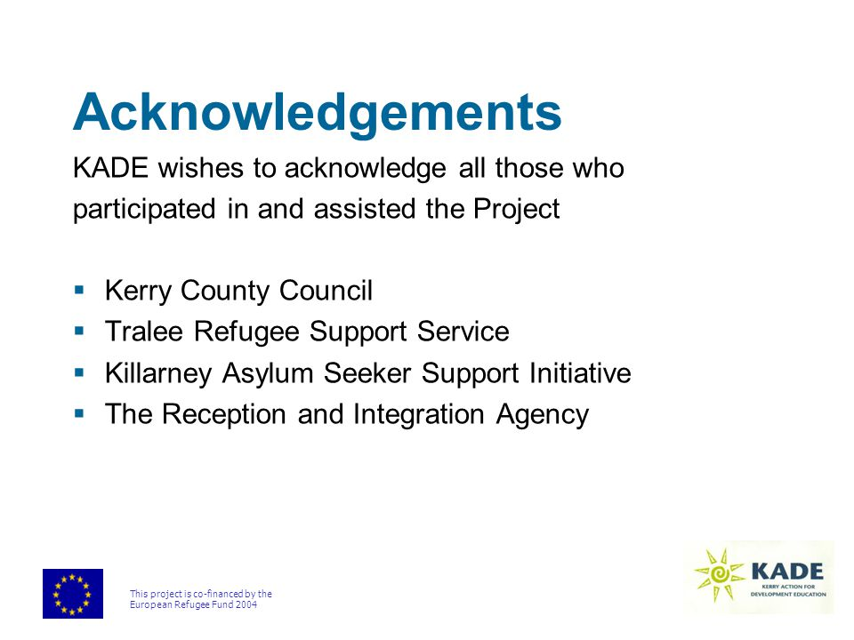 This project is co-financed by the European Refugee Fund 2004 Acknowledgements KADE wishes to acknowledge all those who participated in and assisted the Project  Kerry County Council  Tralee Refugee Support Service  Killarney Asylum Seeker Support Initiative  The Reception and Integration Agency
