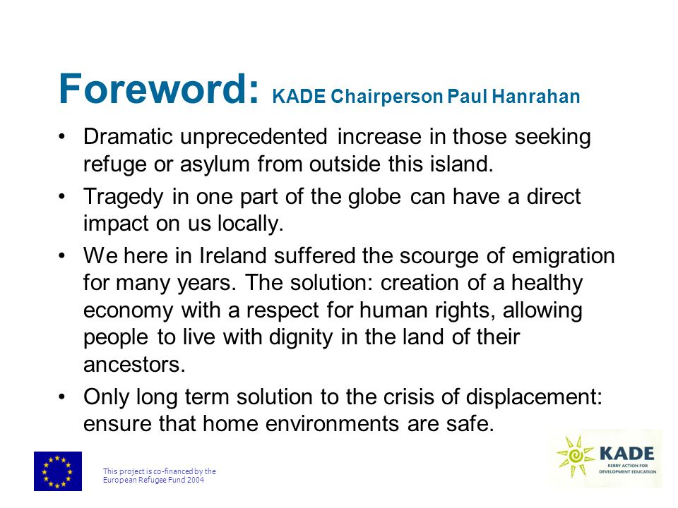 This project is co-financed by the European Refugee Fund 2004 Foreword: KADE Chairperson Paul Hanrahan Dramatic unprecedented increase in those seeking refuge or asylum from outside this island.