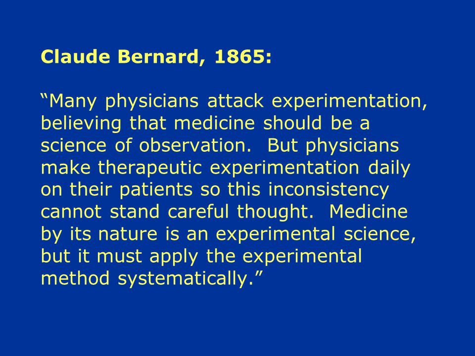 Claude Bernard, 1865: Many physicians attack experimentation, believing that medicine should be a science of observation.