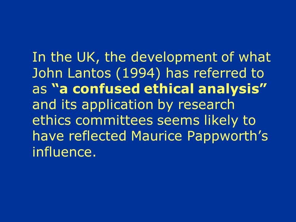 In the UK, the development of what John Lantos (1994) has referred to as a confused ethical analysis and its application by research ethics committees seems likely to have reflected Maurice Pappworth's influence.